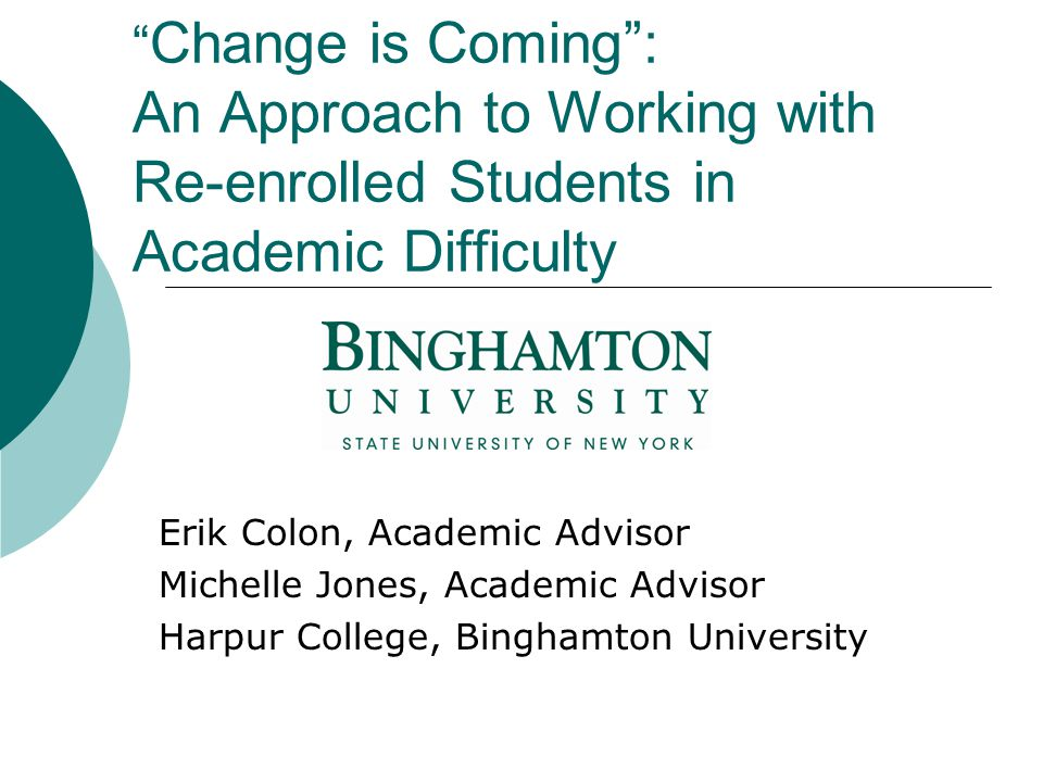 Change is Coming : An Approach to Working with Re-enrolled Students in Academic Difficulty Erik Colon, Academic Advisor Michelle Jones, Academic Advisor Harpur College, Binghamton University