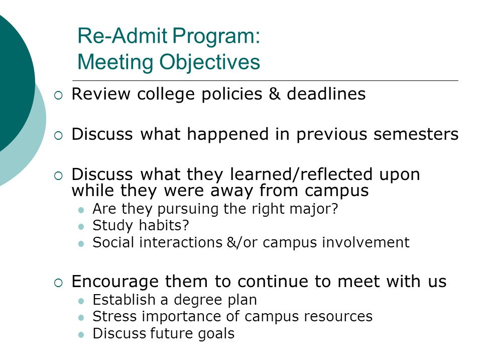 Re-Admit Program: Meeting Objectives  Review college policies & deadlines  Discuss what happened in previous semesters  Discuss what they learned/reflected upon while they were away from campus Are they pursuing the right major.