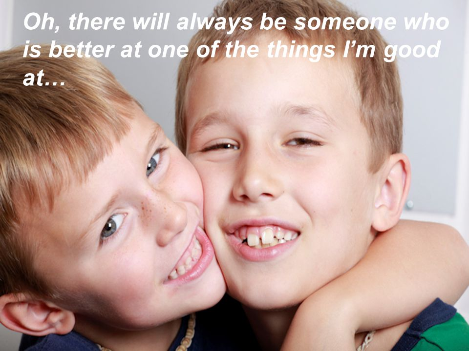 Oh, there will always be someone who is better at one of the things I'm good at…