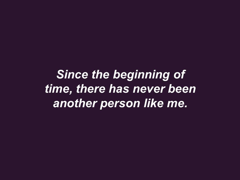 Since the beginning of time, there has never been another person like me.