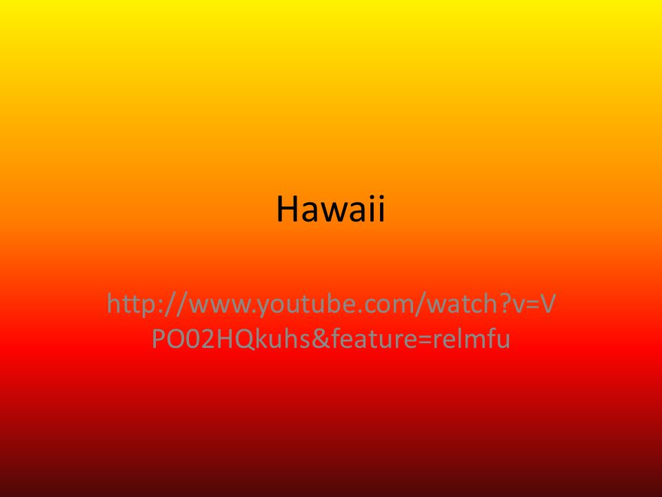 Hawaii http://www.youtube.com/watch?v=V PO02HQkuhs&feature=relmfu