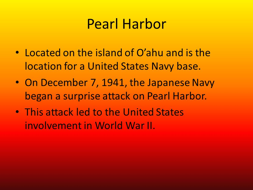 Pearl Harbor Located on the island of O'ahu and is the location for a United States Navy base. On December 7, 1941, the Japanese Navy began a surprise