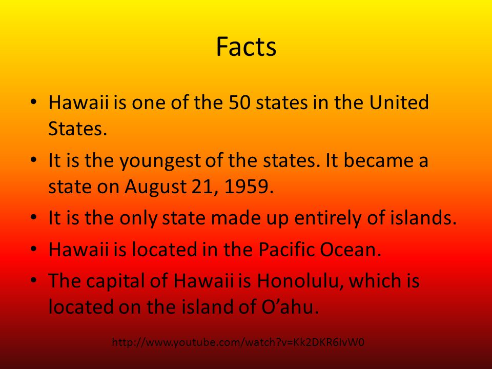 Facts Hawaii is one of the 50 states in the United States. It is the youngest of the states. It became a state on August 21, 1959. It is the only stat