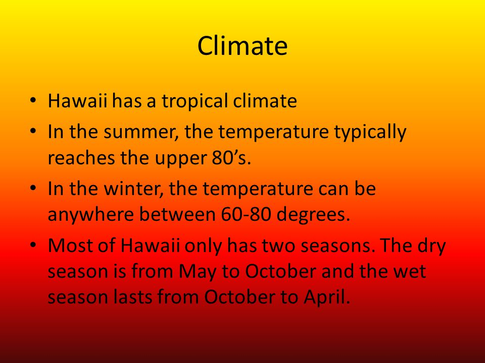 Climate Hawaii has a tropical climate In the summer, the temperature typically reaches the upper 80's.