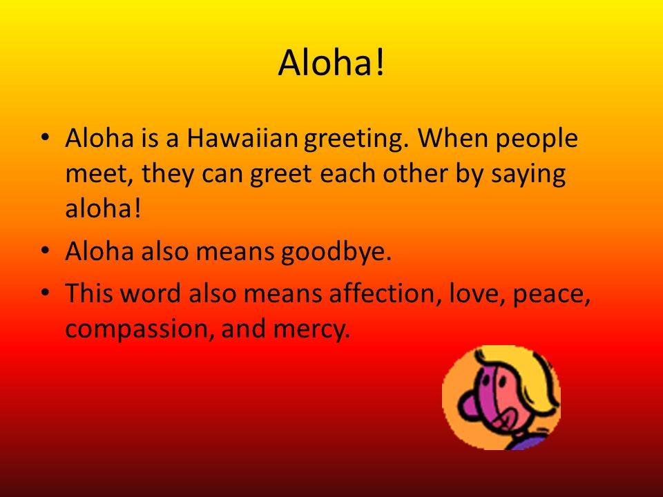 Aloha! Aloha is a Hawaiian greeting. When people meet, they can greet each other by saying aloha! Aloha also means goodbye. This word also means affec