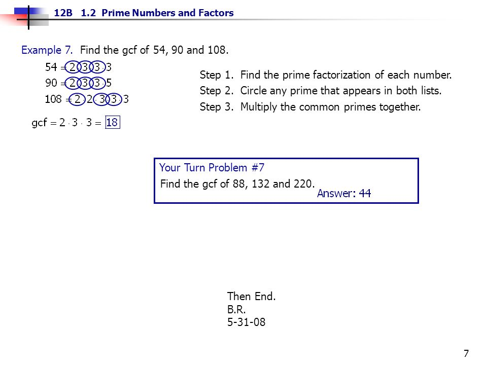 7 12B 1.2 Prime Numbers and Factors Example 7. Find the gcf of 54, 90 and 108. Step 1. Find the prime factorization of each number. Step 2. Circle any