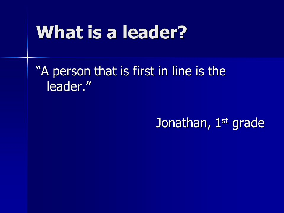What is a leader A person that is first in line is the leader. Jonathan, 1 st grade