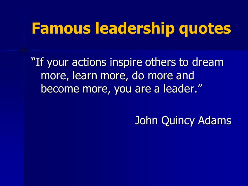 Famous leadership quotes If your actions inspire others to dream more, learn more, do more and become more, you are a leader. John Quincy Adams