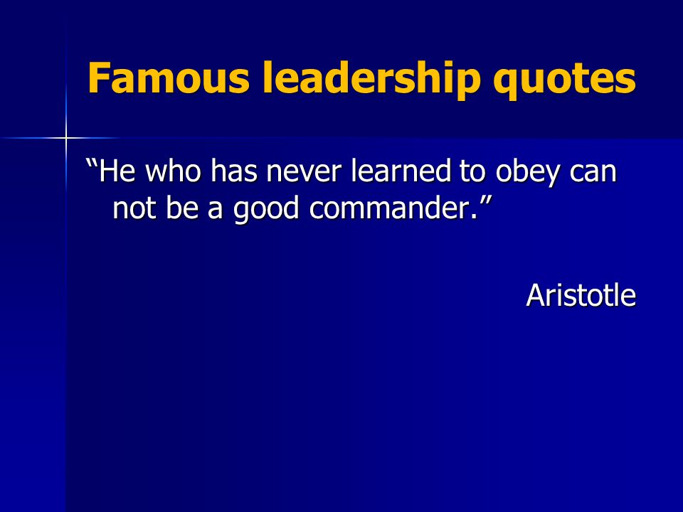 Famous leadership quotes He who has never learned to obey can not be a good commander. Aristotle