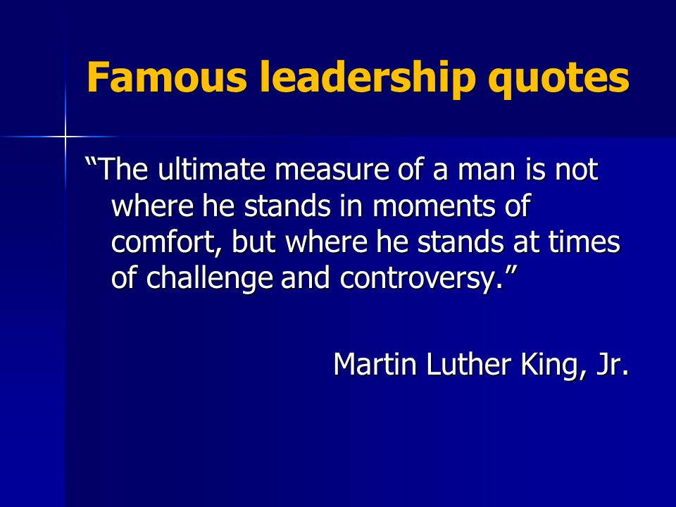 Famous leadership quotes The ultimate measure of a man is not where he stands in moments of comfort, but where he stands at times of challenge and controversy. Martin Luther King, Jr.