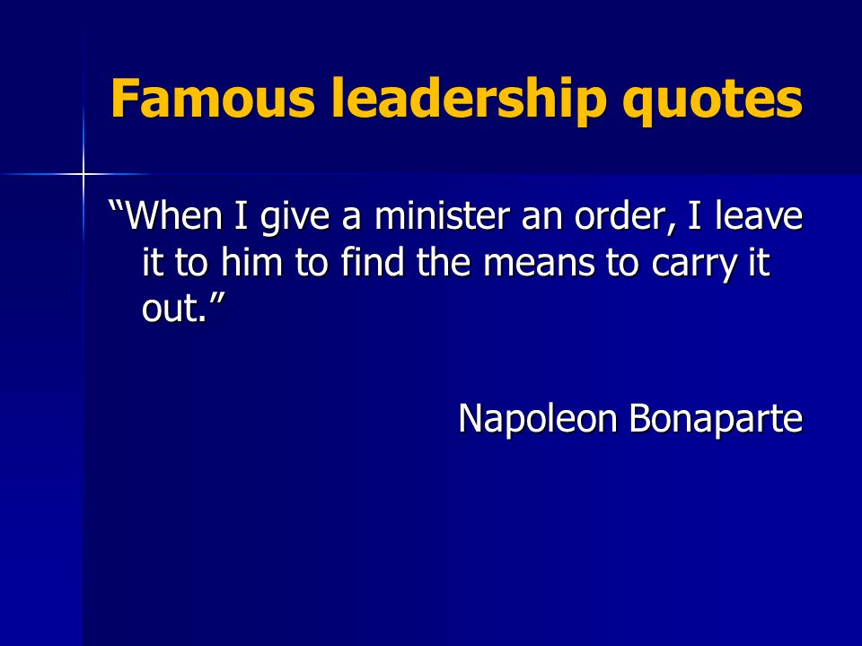 Famous leadership quotes When I give a minister an order, I leave it to him to find the means to carry it out. Napoleon Bonaparte