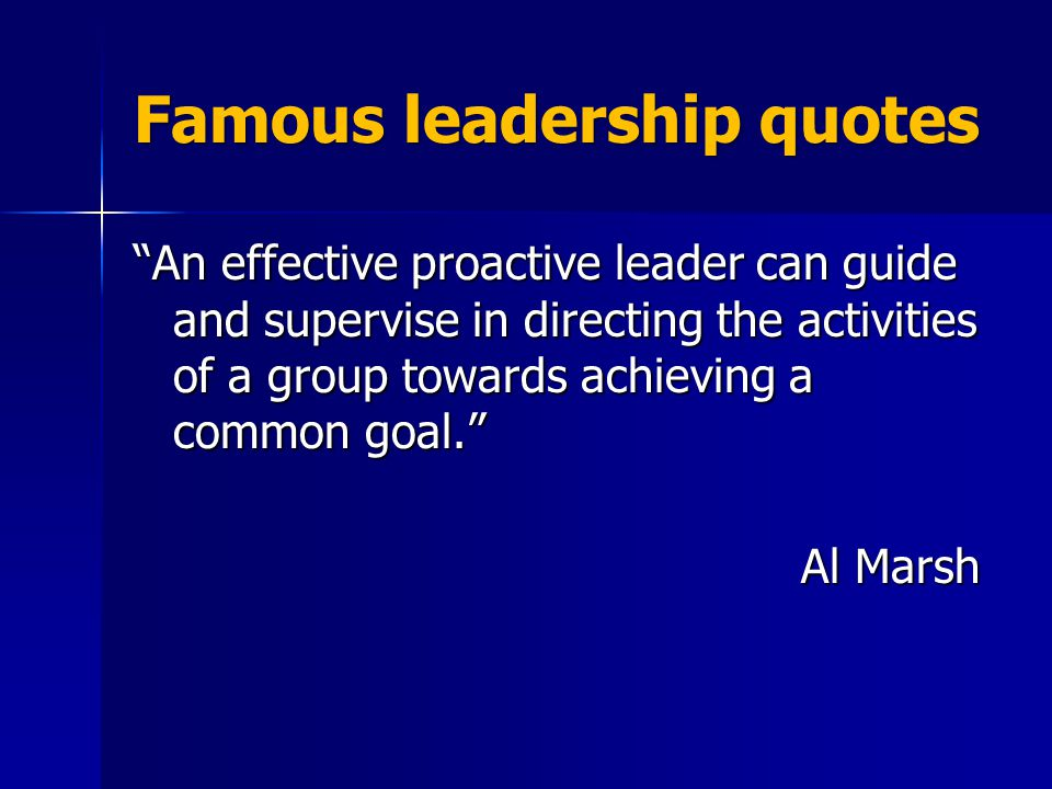 Famous leadership quotes An effective proactive leader can guide and supervise in directing the activities of a group towards achieving a common goal. Al Marsh