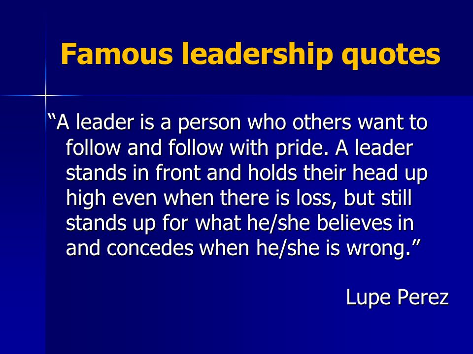 Famous leadership quotes A leader is a person who others want to follow and follow with pride.