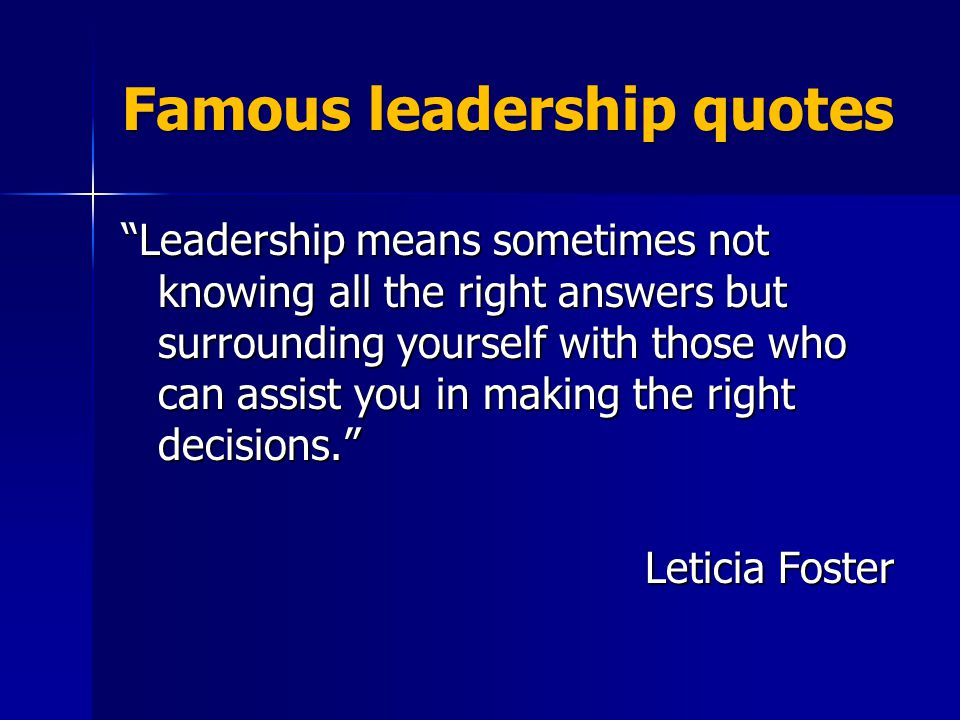 Famous leadership quotes Leadership means sometimes not knowing all the right answers but surrounding yourself with those who can assist you in making the right decisions. Leticia Foster