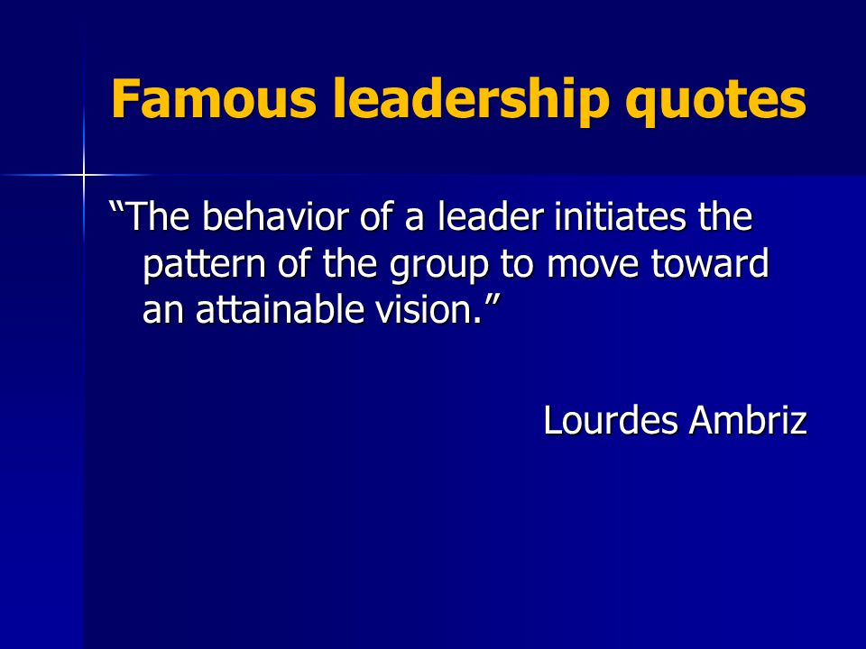 Famous leadership quotes The behavior of a leader initiates the pattern of the group to move toward an attainable vision. Lourdes Ambriz