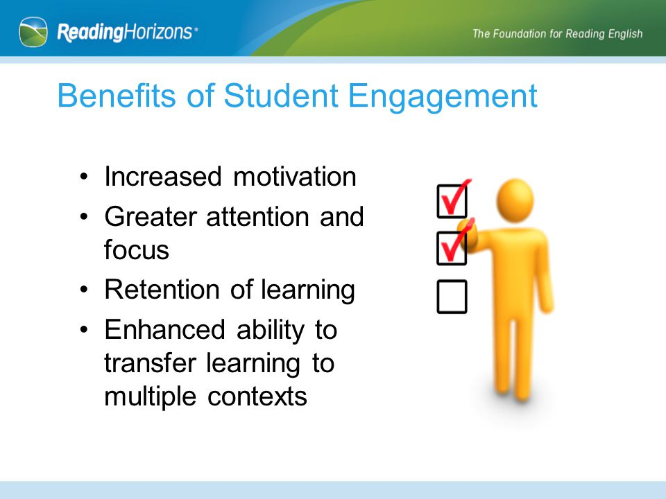 Benefits of Student Engagement Increased motivation Greater attention and focus Retention of learning Enhanced ability to transfer learning to multipl