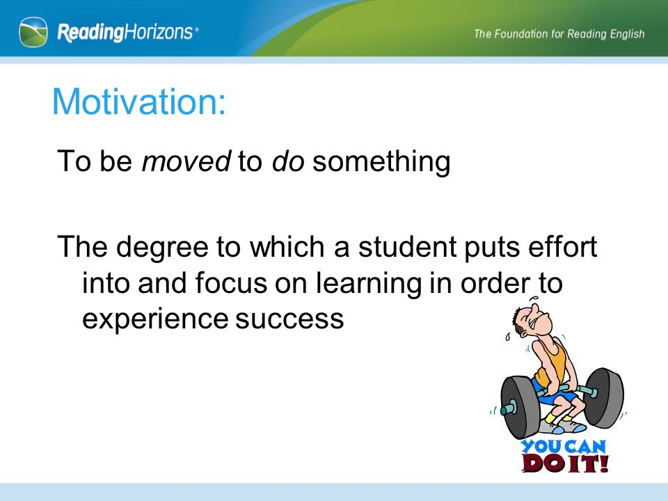 Motivation: To be moved to do something The degree to which a student puts effort into and focus on learning in order to experience success
