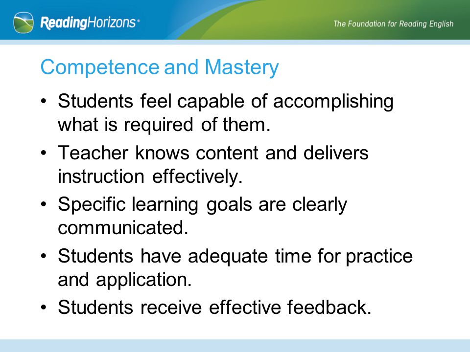 Competence and Mastery Students feel capable of accomplishing what is required of them. Teacher knows content and delivers instruction effectively. Sp