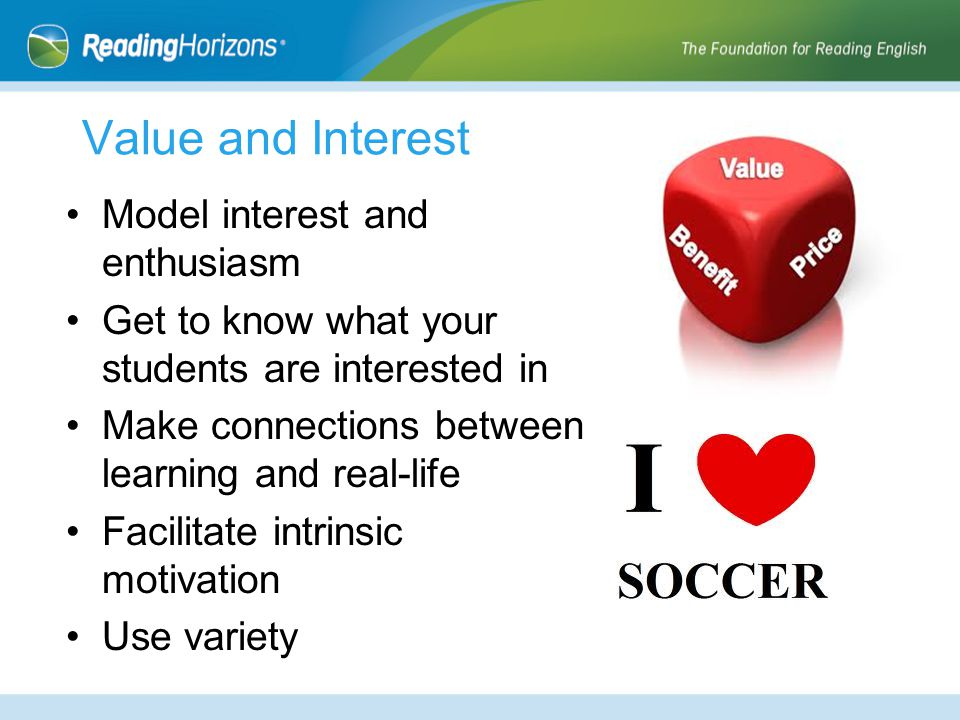 Value and Interest Model interest and enthusiasm Get to know what your students are interested in Make connections between learning and real-life Facilitate intrinsic motivation Use variety