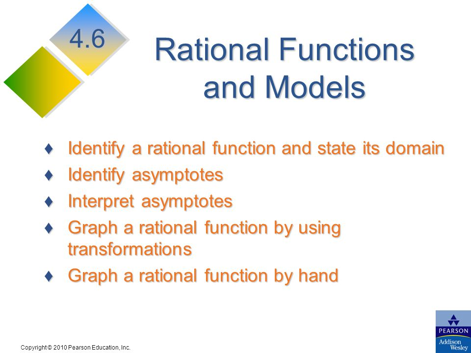 Copyright © 2010 Pearson Education, Inc. Rational Functions and Models ♦Identify a rational function and state its domain ♦Identify asymptotes ♦Interp
