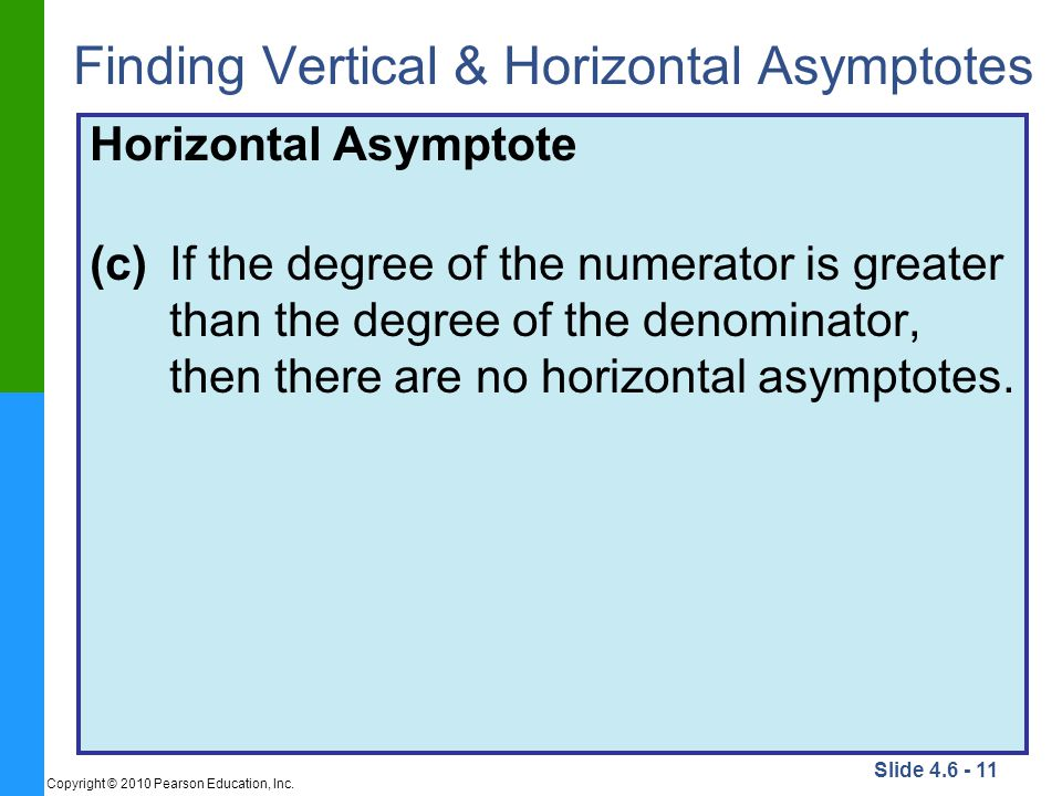 Slide 4.6 - 11 Copyright © 2010 Pearson Education, Inc. Finding Vertical & Horizontal Asymptotes Horizontal Asymptote (c)If the degree of the numerato