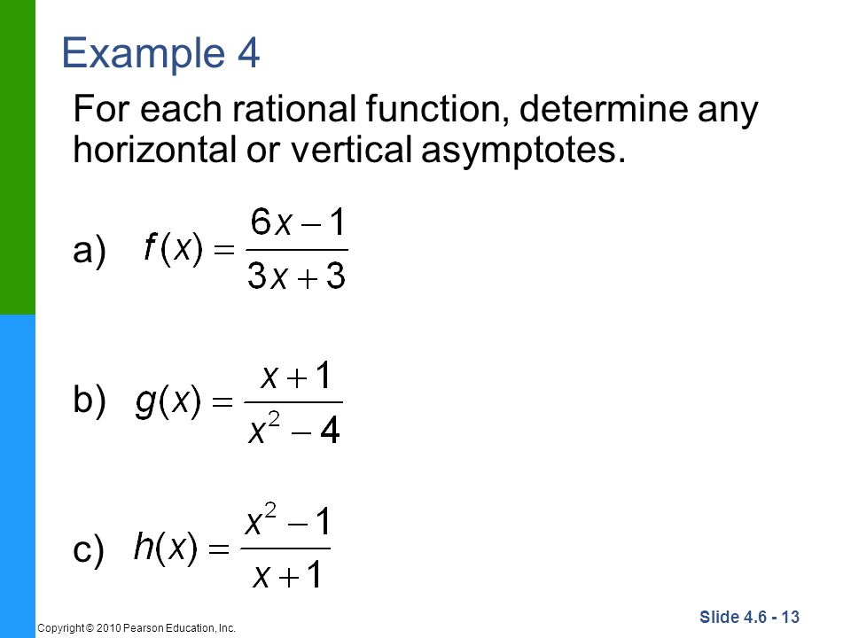 Slide 4.6 - 13 Copyright © 2010 Pearson Education, Inc. Example 4 For each rational function, determine any horizontal or vertical asymptotes. a) b) c