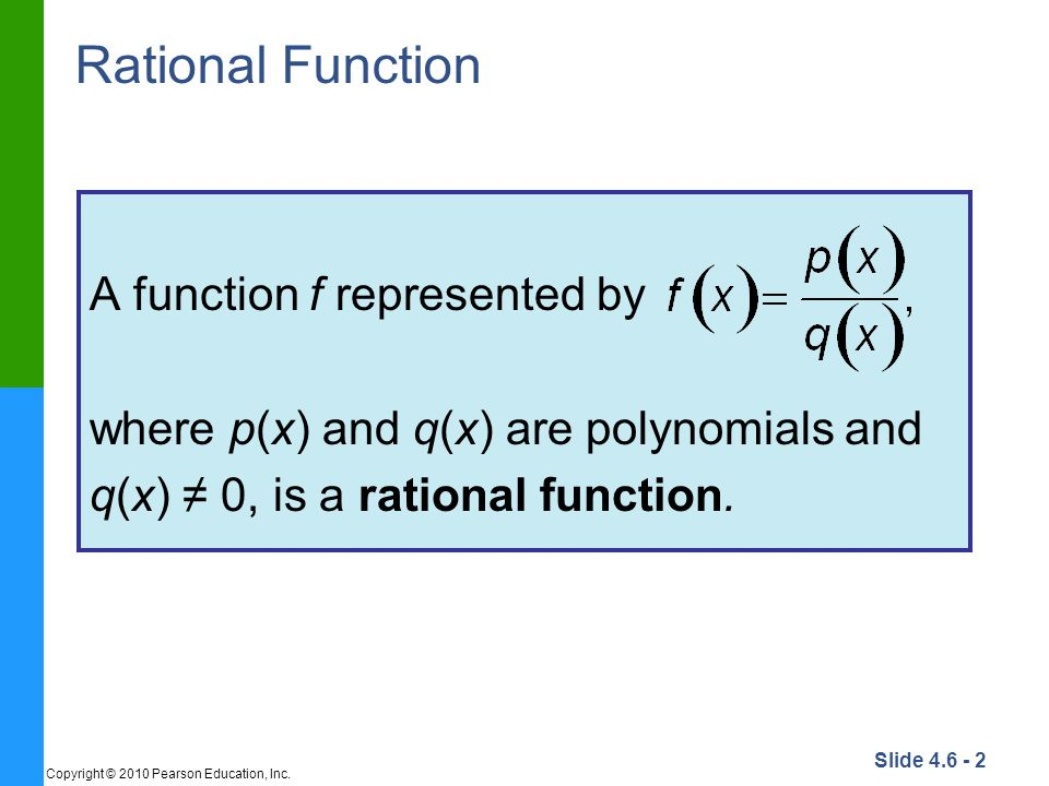 Slide 4.6 - 2 Copyright © 2010 Pearson Education, Inc. Rational Function A function f represented by where p(x) and q(x) are polynomials and q(x) ≠ 0,
