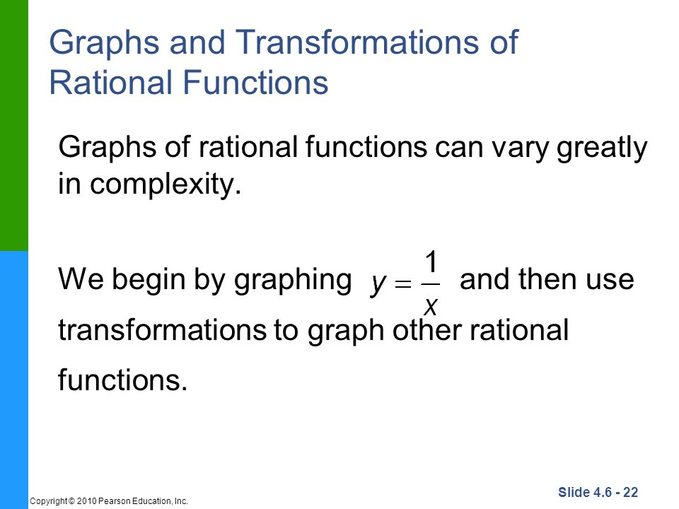 Slide 4.6 - 22 Copyright © 2010 Pearson Education, Inc. Graphs and Transformations of Rational Functions Graphs of rational functions can vary greatly
