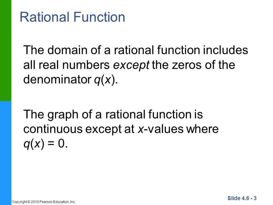 Slide 4.6 - 3 Copyright © 2010 Pearson Education, Inc. Rational Function The domain of a rational function includes all real numbers except the zeros