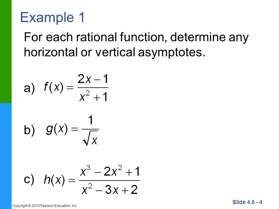 Slide 4.6 - 4 Copyright © 2010 Pearson Education, Inc. Example 1 For each rational function, determine any horizontal or vertical asymptotes. a) b) c)