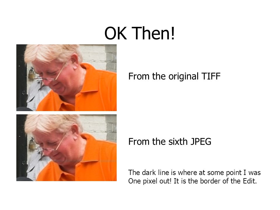 OK Then! From the original TIFF From the sixth JPEG The dark line is where at some point I was One pixel out! It is the border of the Edit.