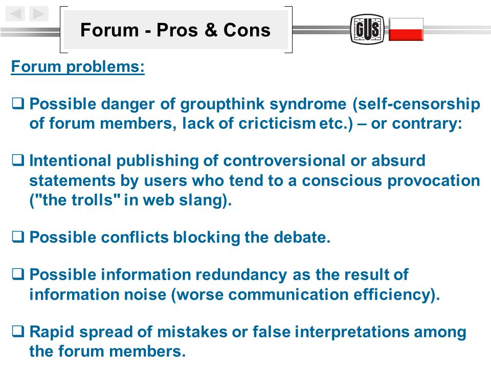 Forum - Pros & Cons Forum problems:  Possible danger of groupthink syndrome (self-censorship of forum members, lack of cricticism etc.) – or contrary:  Intentional publishing of controversional or absurd statements by users who tend to a conscious provocation ( the trolls in web slang).