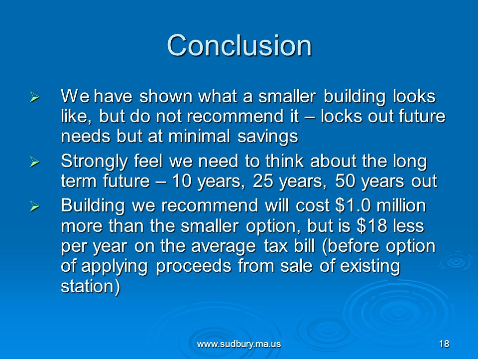 www.sudbury.ma.us18 Conclusion  We have shown what a smaller building looks like, but do not recommend it – locks out future needs but at minimal savings  Strongly feel we need to think about the long term future – 10 years, 25 years, 50 years out  Building we recommend will cost $1.0 million more than the smaller option, but is $18 less per year on the average tax bill (before option of applying proceeds from sale of existing station)