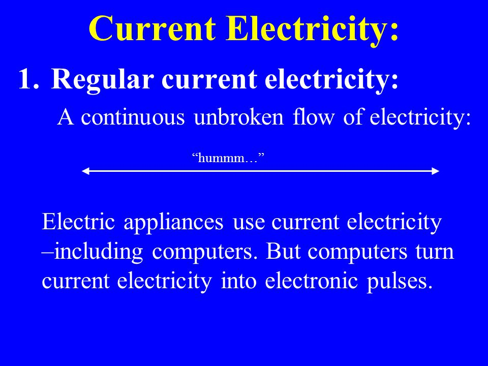Current Electricity: 1.Regular current electricity: A continuous unbroken flow of electricity: Electric appliances use current electricity –including