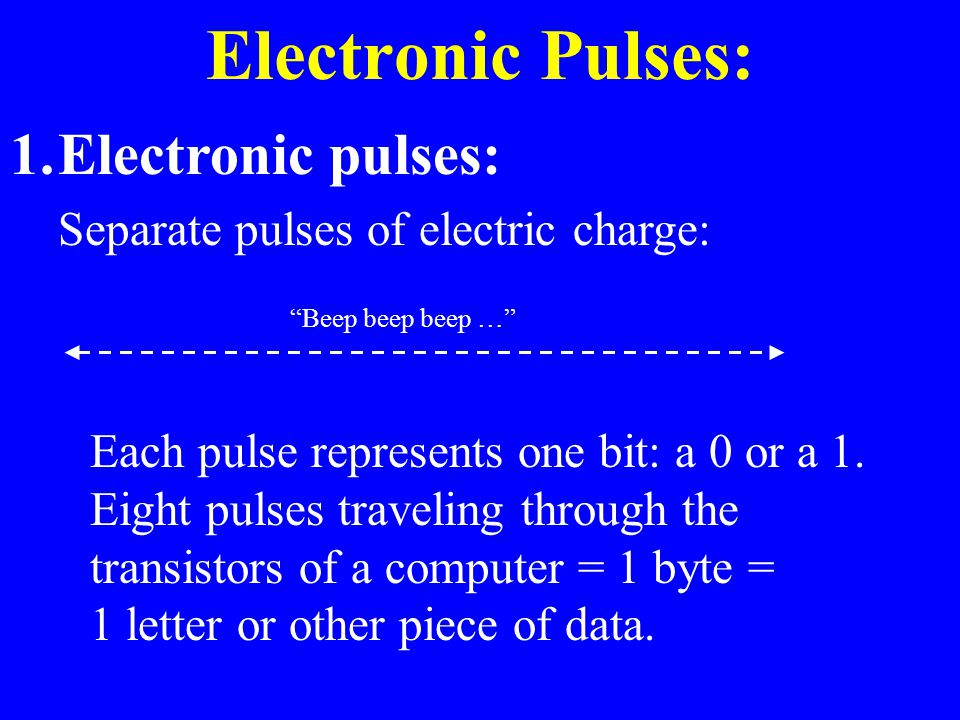 Electronic Pulses: 1.Electronic pulses: Separate pulses of electric charge: Each pulse represents one bit: a 0 or a 1. Eight pulses traveling through