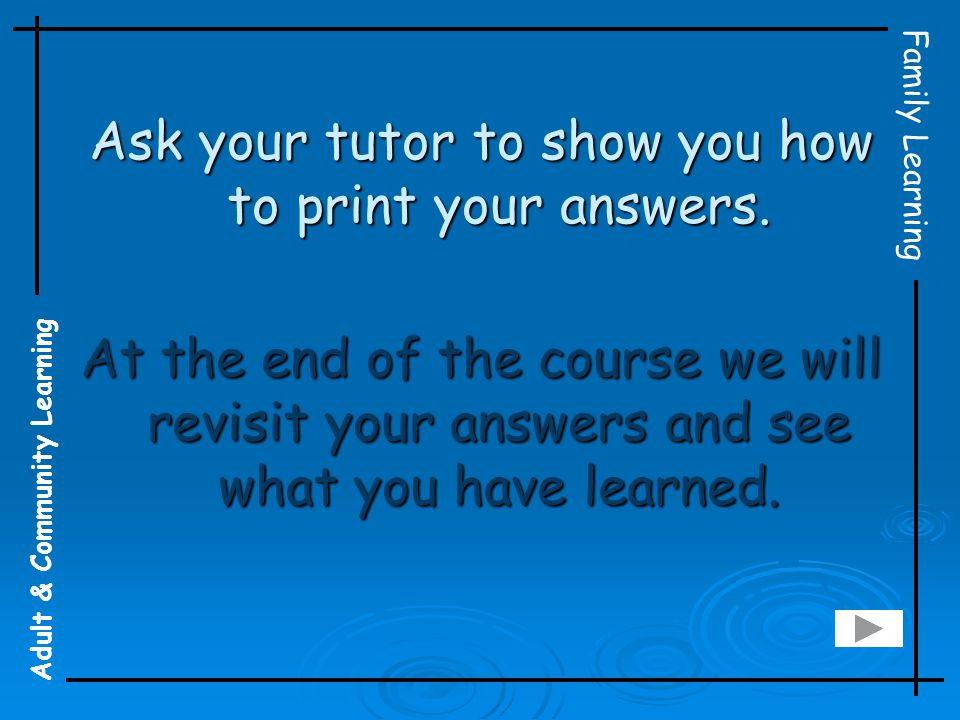 Adult & Community Learning Family Learning Ask your tutor to show you how to print your answers. At the end of the course we will revisit your answers