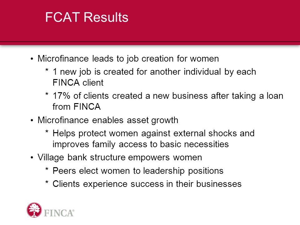FCAT Results Microfinance leads to job creation for women *1 new job is created for another individual by each FINCA client *17% of clients created a new business after taking a loan from FINCA Microfinance enables asset growth *Helps protect women against external shocks and improves family access to basic necessities Village bank structure empowers women *Peers elect women to leadership positions *Clients experience success in their businesses
