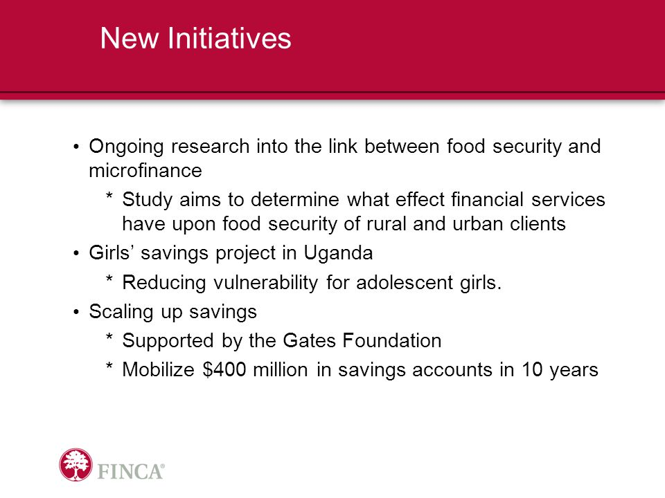 Ongoing research into the link between food security and microfinance *Study aims to determine what effect financial services have upon food security of rural and urban clients Girls' savings project in Uganda *Reducing vulnerability for adolescent girls.