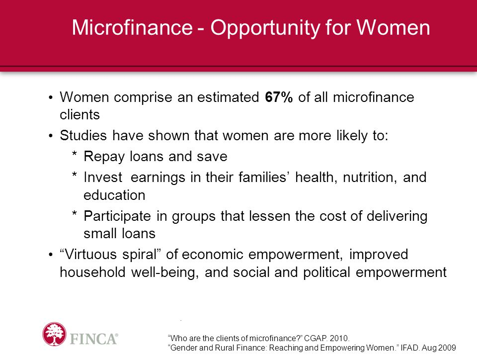 Microfinance - Opportunity for Women Women comprise an estimated 67% of all microfinance clients Studies have shown that women are more likely to: *Repay loans and save *Invest earnings in their families' health, nutrition, and education *Participate in groups that lessen the cost of delivering small loans Virtuous spiral of economic empowerment, improved household well-being, and social and political empowerment Who are the clients of microfinance CGAP.
