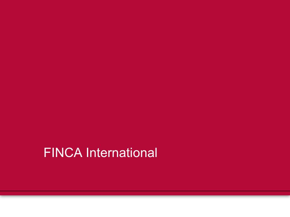 FINCA's Role Mission: to provide financial services to the world's lowest- income entrepreneurs so they can create jobs, build assets and improve their standard of living Operates in 21 countries in Latin America, Eurasia, Africa, and the Greater Middle East Village bank model helps FINCA reach the most poor and rural populations As of April 2010, FINCA served 704,443 clients – 479,021 of whom are women (68%)