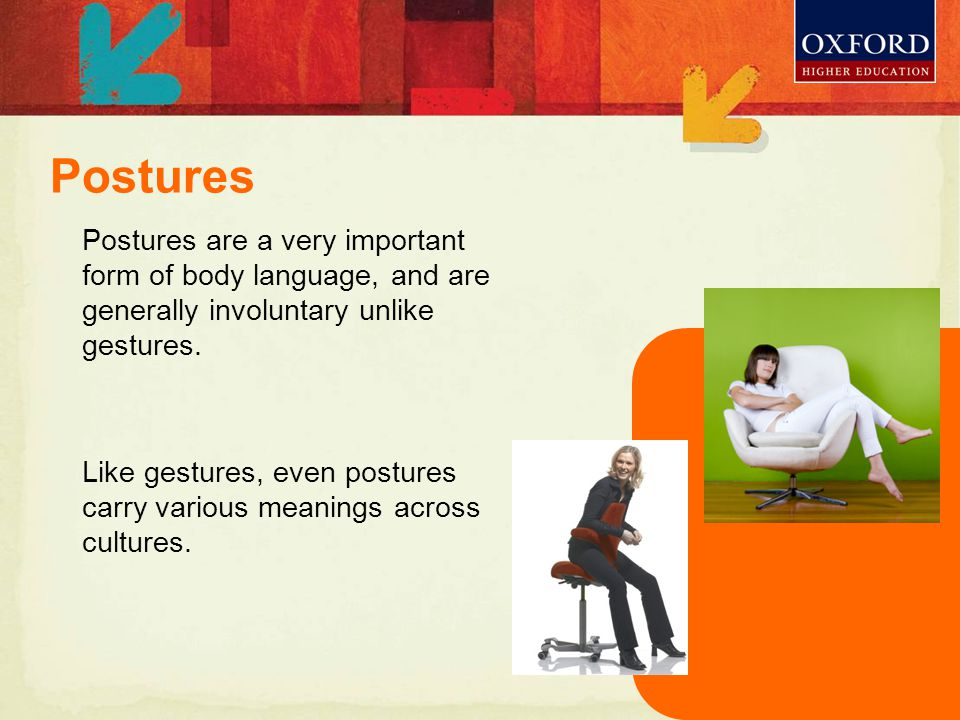 Postures are a very important form of body language, and are generally involuntary unlike gestures.