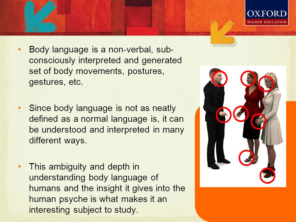These differences may arise due to many reasons: Time Economic status Social status Gender Cultural differences In this modern world, where the horizons are always expanding, and the lines between cultures are becoming thinner, it is very important to have an idea of how body language varies across cultures around the world.