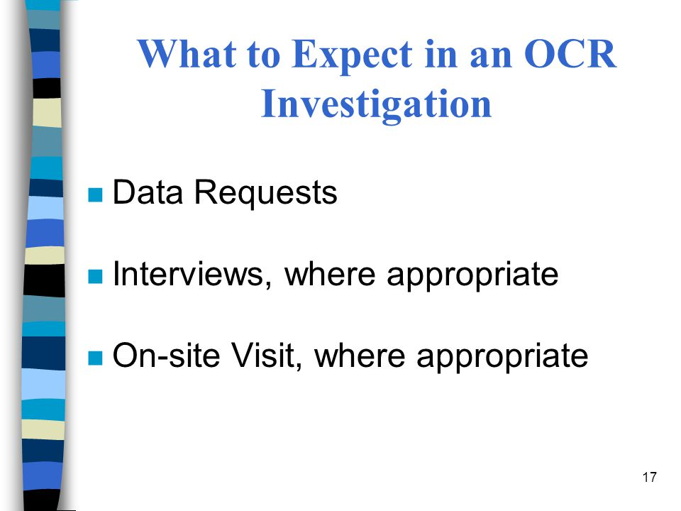 17 What to Expect in an OCR Investigation n Data Requests n Interviews, where appropriate n On-site Visit, where appropriate
