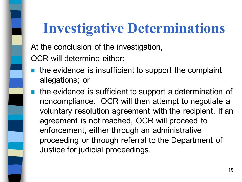 18 Investigative Determinations At the conclusion of the investigation, OCR will determine either: n the evidence is insufficient to support the complaint allegations; or n the evidence is sufficient to support a determination of noncompliance.