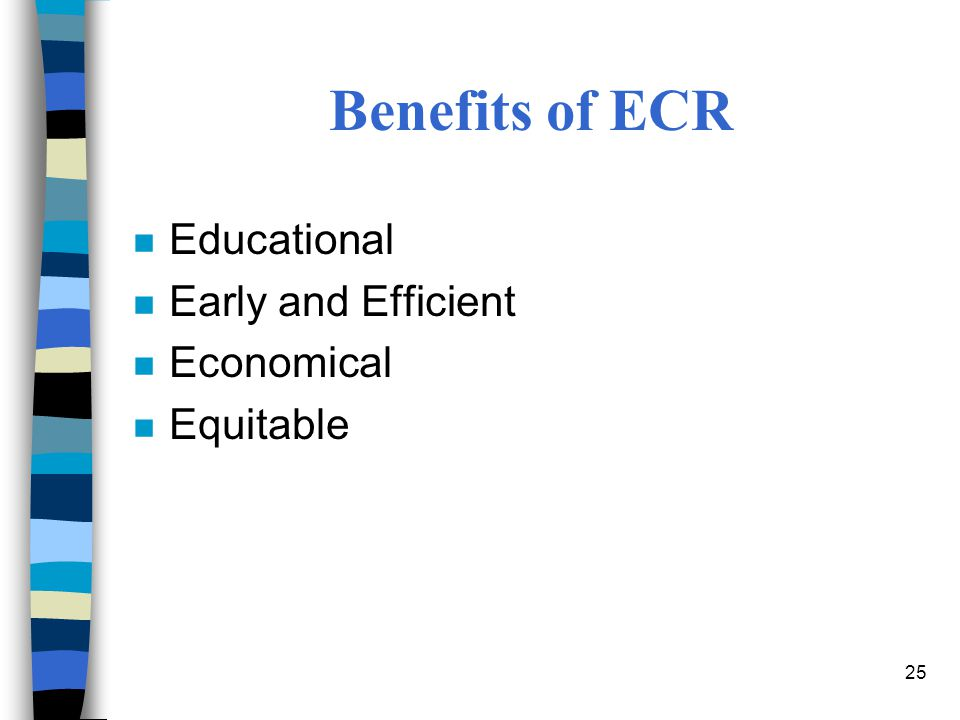 25 Benefits of ECR n Educational n Early and Efficient n Economical n Equitable