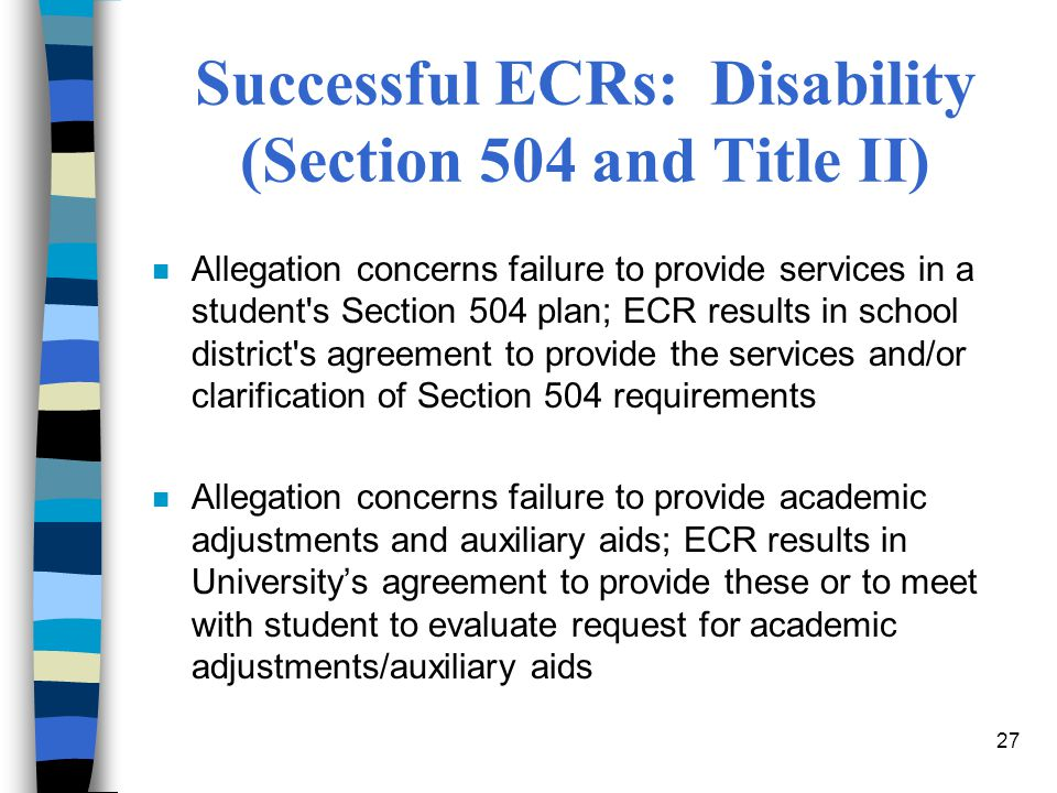 27 Successful ECRs: Disability (Section 504 and Title II) n Allegation concerns failure to provide services in a student s Section 504 plan; ECR results in school district s agreement to provide the services and/or clarification of Section 504 requirements n Allegation concerns failure to provide academic adjustments and auxiliary aids; ECR results in University's agreement to provide these or to meet with student to evaluate request for academic adjustments/auxiliary aids