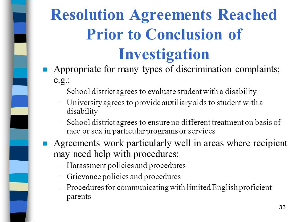 33 Resolution Agreements Reached Prior to Conclusion of Investigation n Appropriate for many types of discrimination complaints; e.g.: –School district agrees to evaluate student with a disability –University agrees to provide auxiliary aids to student with a disability –School district agrees to ensure no different treatment on basis of race or sex in particular programs or services n Agreements work particularly well in areas where recipient may need help with procedures: –Harassment policies and procedures –Grievance policies and procedures –Procedures for communicating with limited English proficient parents