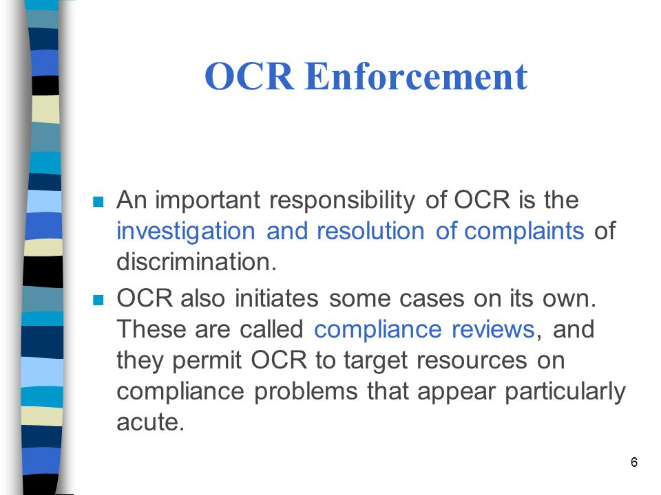 6 OCR Enforcement n An important responsibility of OCR is the investigation and resolution of complaints of discrimination.