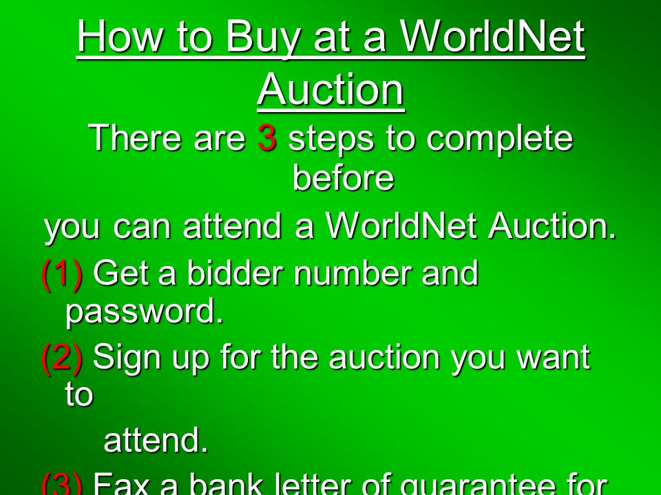 How to Buy at a WorldNet Auction There are 3 steps to complete before you can attend a WorldNet Auction.