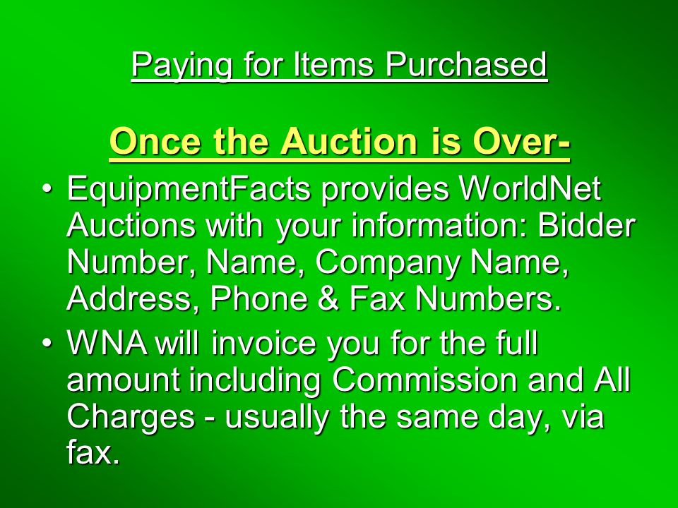 Paying for Items Purchased Once the Auction is Over- EquipmentFacts provides WorldNet Auctions with your information: Bidder Number, Name, Company Name, Address, Phone & Fax Numbers.EquipmentFacts provides WorldNet Auctions with your information: Bidder Number, Name, Company Name, Address, Phone & Fax Numbers.